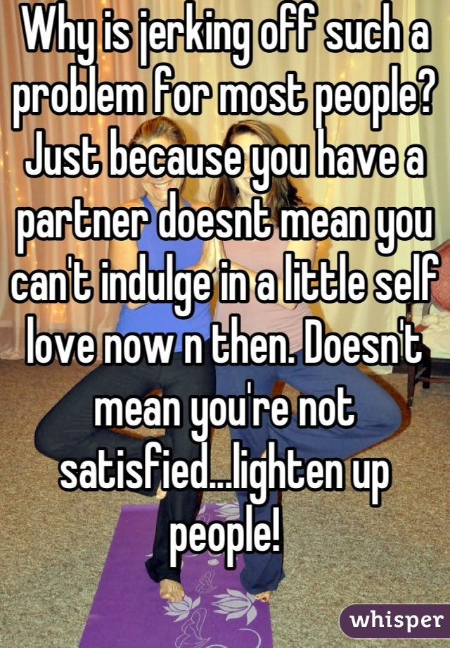 Why is jerking off such a problem for most people? Just because you have a partner doesnt mean you can't indulge in a little self love now n then. Doesn't mean you're not satisfied...lighten up people!