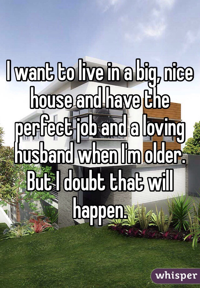 I want to live in a big, nice house and have the perfect job and a loving husband when I'm older. But I doubt that will happen.