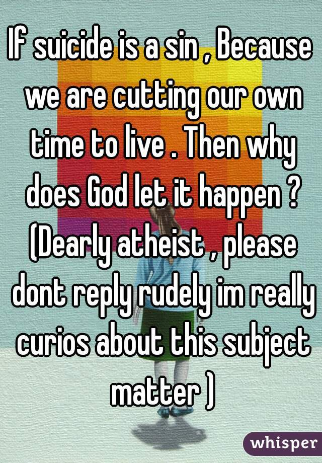 If suicide is a sin , Because we are cutting our own time to live . Then why does God let it happen ? (Dearly atheist , please dont reply rudely im really curios about this subject matter )