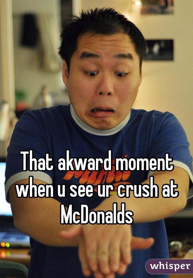 That akward moment when u see ur crush at McDonalds