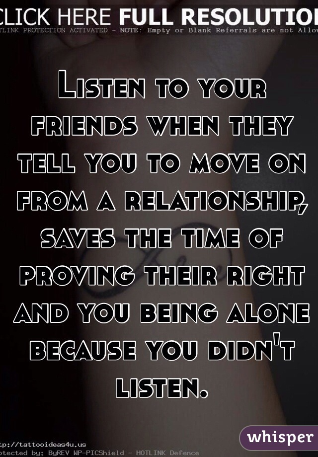 Listen to your friends when they tell you to move on from a relationship, saves the time of proving their right and you being alone because you didn't listen.