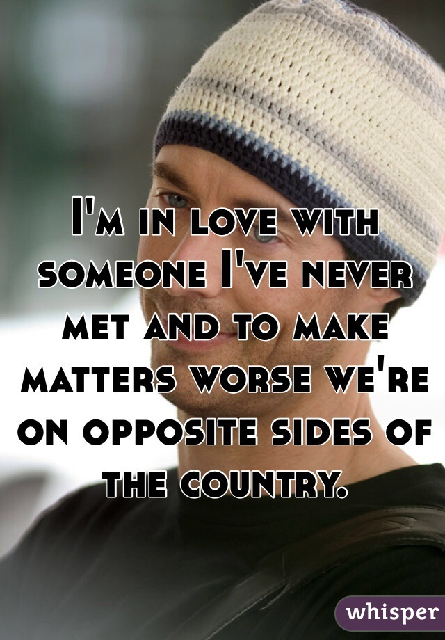 I'm in love with someone I've never met and to make matters worse we're on opposite sides of the country.