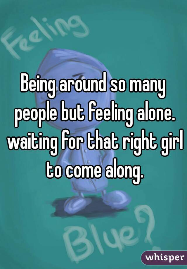 Being around so many people but feeling alone. waiting for that right girl to come along.
