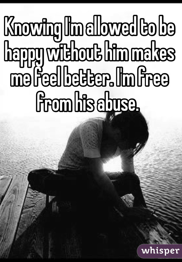 Knowing I'm allowed to be happy without him makes me feel better. I'm free from his abuse.