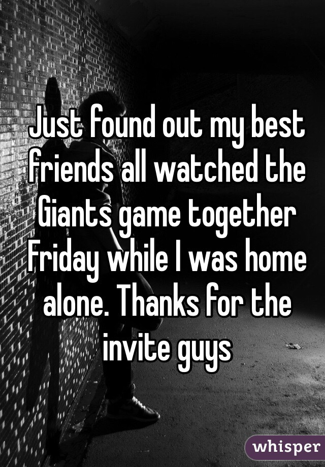 Just found out my best friends all watched the Giants game together Friday while I was home alone. Thanks for the invite guys