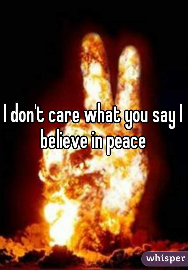 I don't care what you say I believe in peace