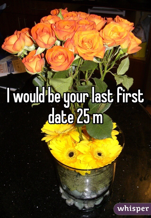 I would be your last first date 25 m