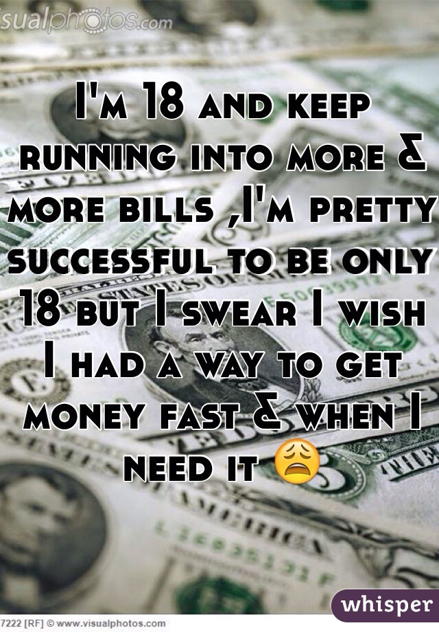 I'm 18 and keep running into more & more bills ,I'm pretty successful to be only 18 but I swear I wish I had a way to get money fast & when I need it 😩