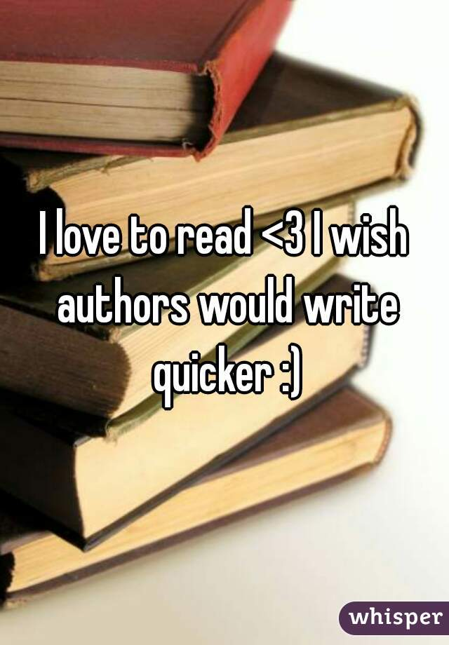 I love to read <3 I wish authors would write quicker :)