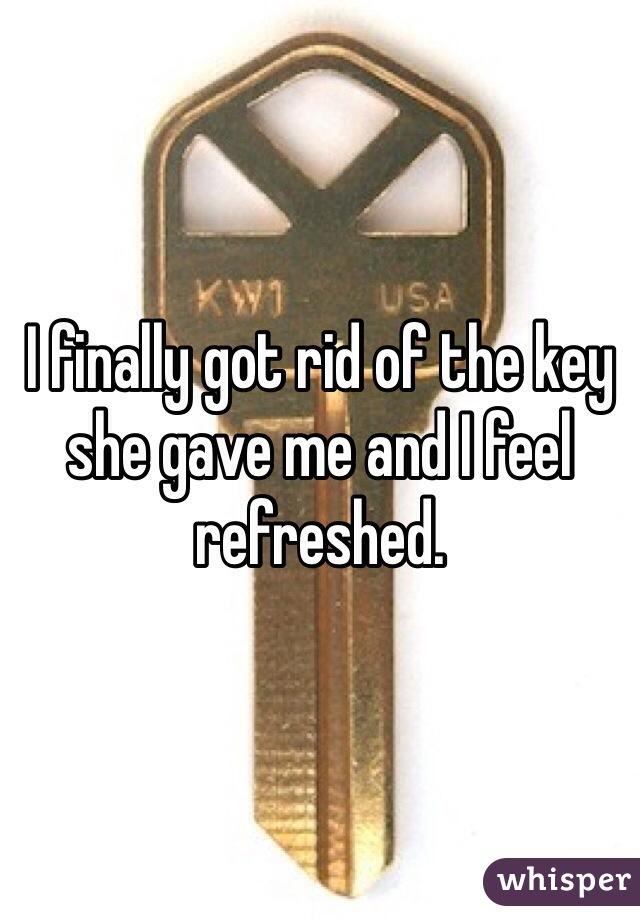 I finally got rid of the key she gave me and I feel refreshed.