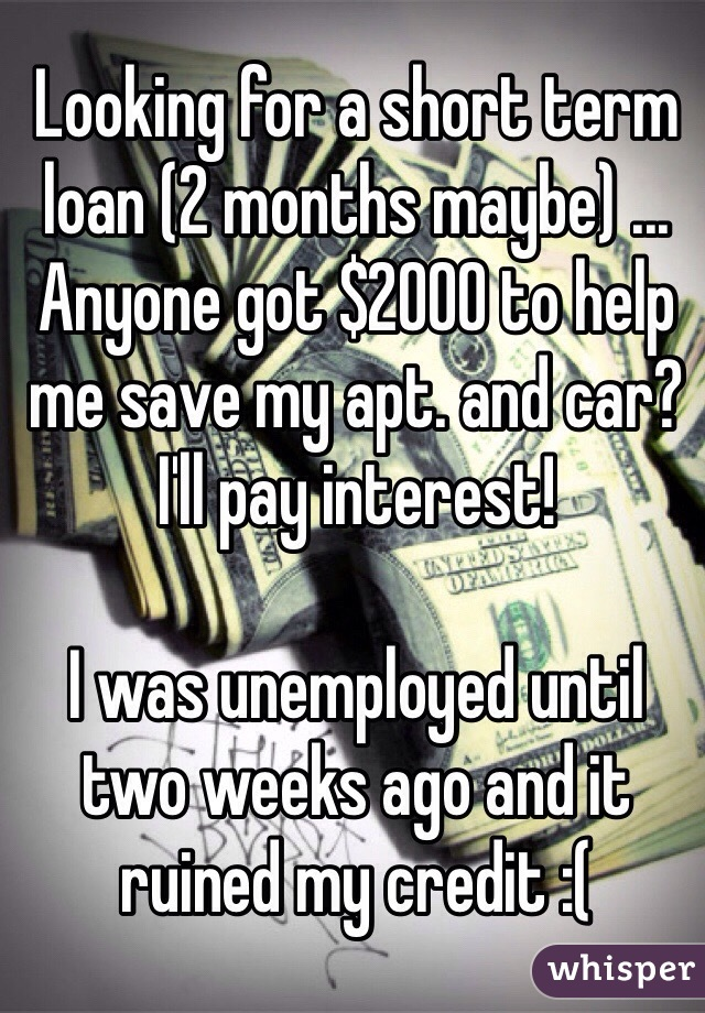 Looking for a short term loan (2 months maybe) ... Anyone got $2000 to help me save my apt. and car? I'll pay interest!   I was unemployed until two weeks ago and it ruined my credit :(