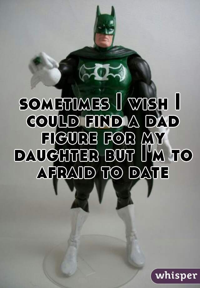 sometimes I wish I could find a dad figure for my daughter but I'm to afraid to date