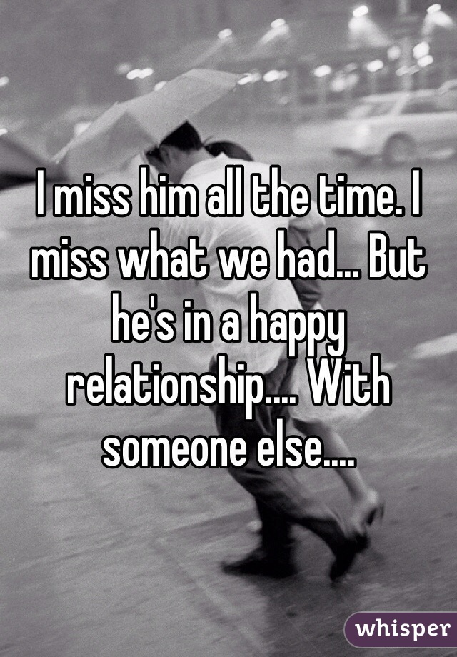 I miss him all the time. I miss what we had... But he's in a happy relationship.... With someone else....