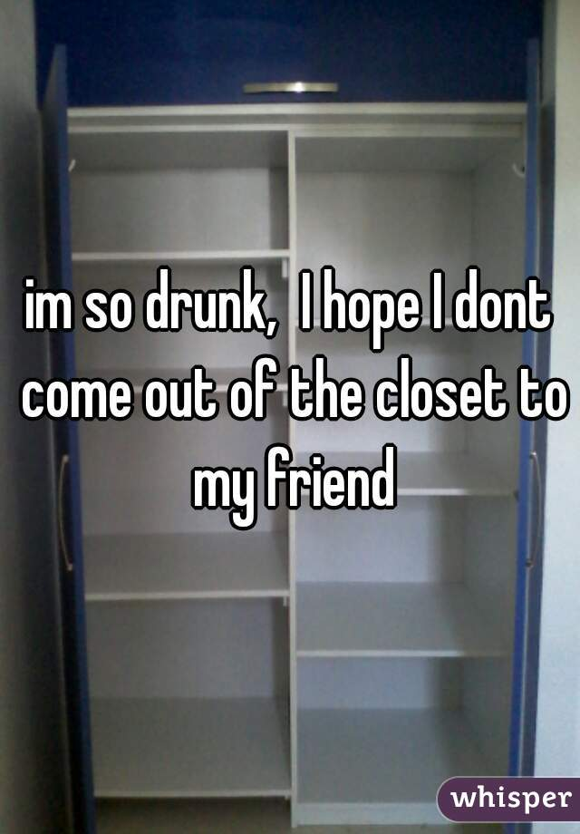 im so drunk,  I hope I dont come out of the closet to my friend