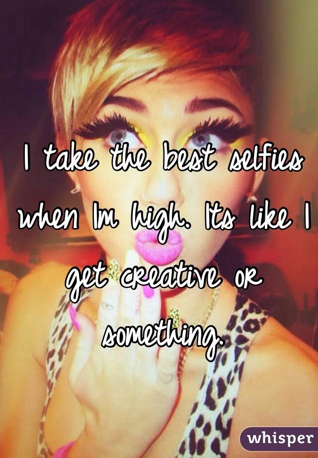 I take the best selfies when Im high. Its like I get creative or something.