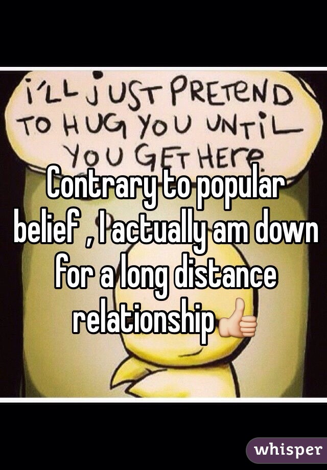 Contrary to popular belief , I actually am down for a long distance relationship👍