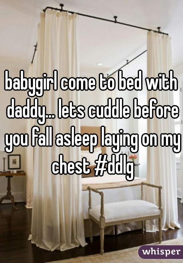 babygirl come to bed with daddy... lets cuddle before you fall asleep laying on my chest #ddlg