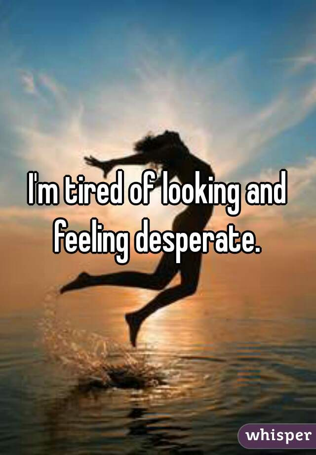 I'm tired of looking and feeling desperate.
