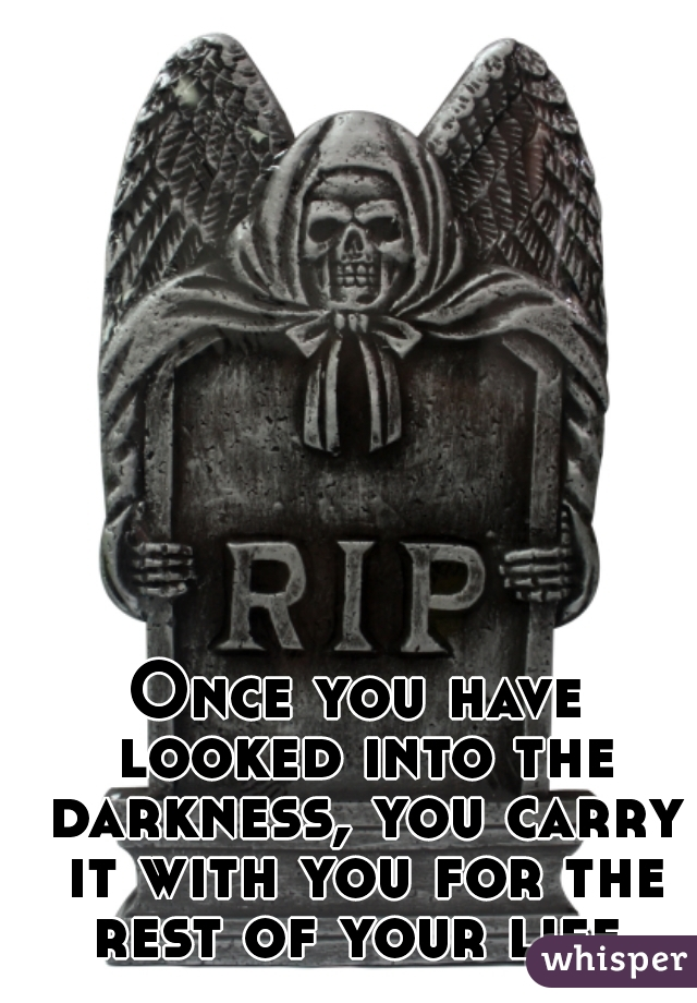 Once you have looked into the darkness, you carry it with you for the rest of your life.