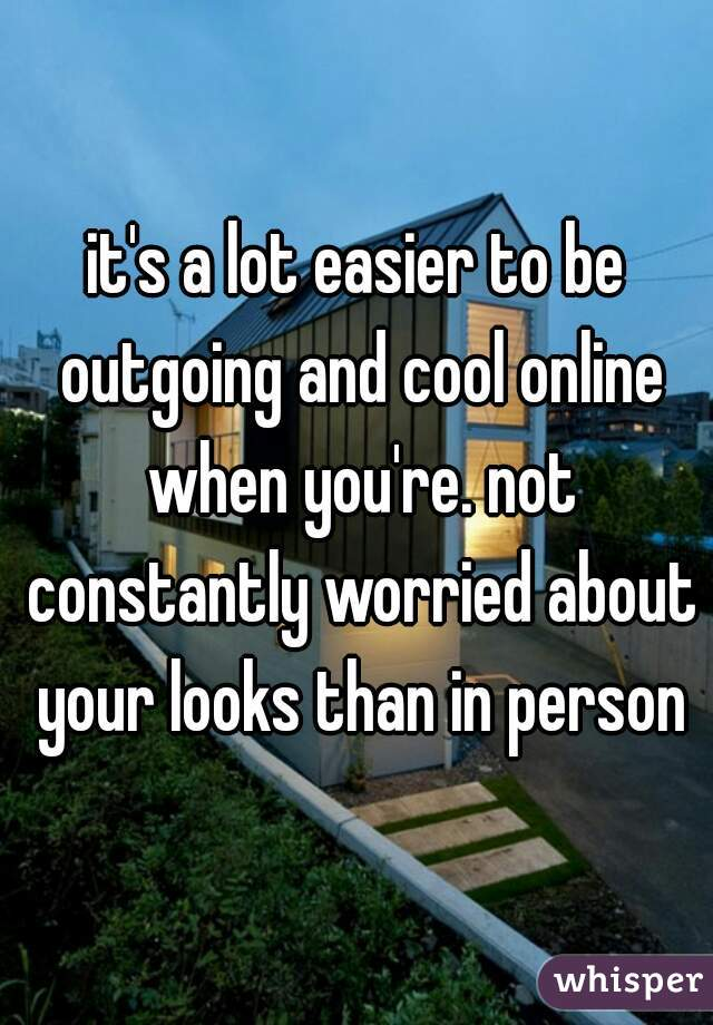 it's a lot easier to be outgoing and cool online when you're. not constantly worried about your looks than in person