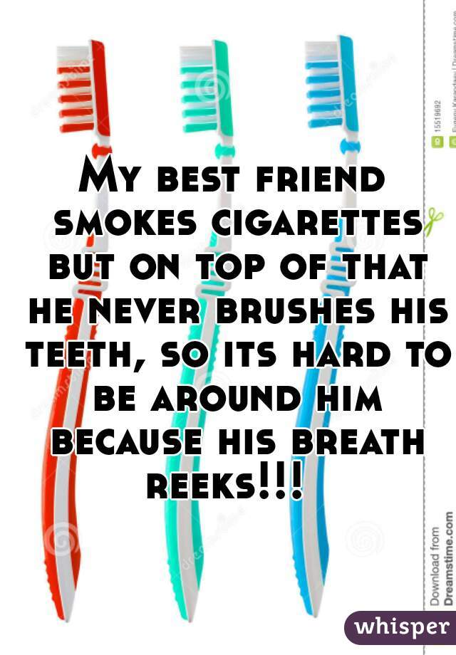 My best friend smokes cigarettes but on top of that he never brushes his teeth, so its hard to be around him because his breath reeks!!!