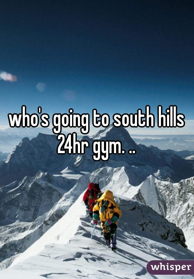 who's going to south hills 24hr gym. ..