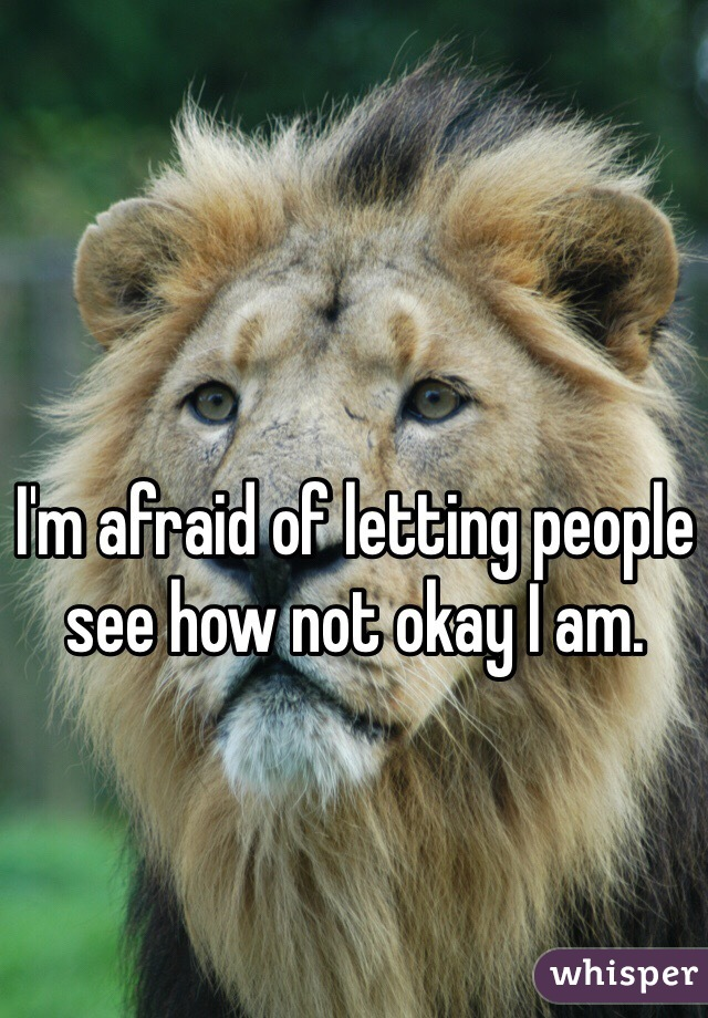 I'm afraid of letting people see how not okay I am.