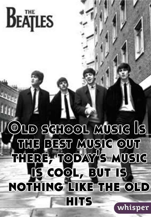 Old school music Is the best music out there, today's music is cool, but is nothing like the old hits
