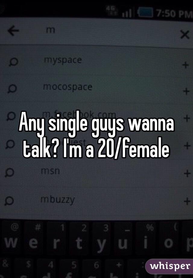 Any single guys wanna talk? I'm a 20/female