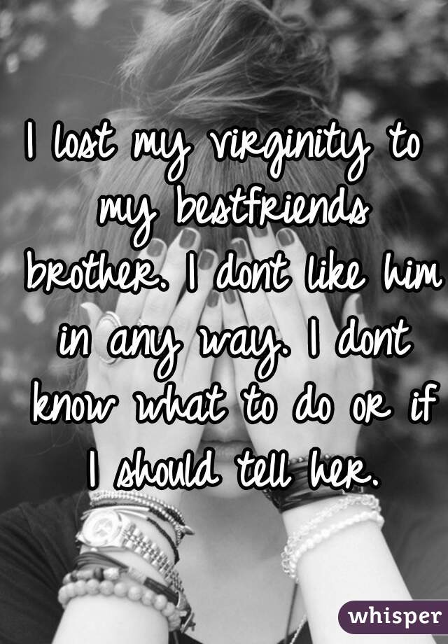 I lost my virginity to my bestfriends brother. I dont like him in any way. I dont know what to do or if I should tell her.