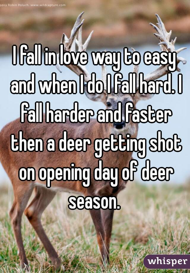 I fall in love way to easy and when I do I fall hard. I fall harder and faster then a deer getting shot on opening day of deer season.