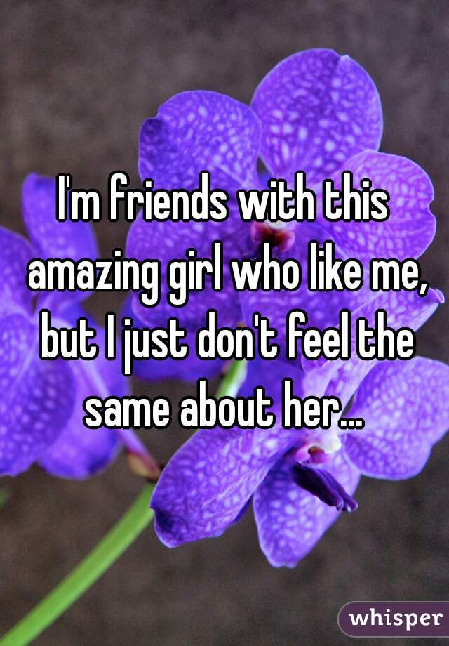 I'm friends with this amazing girl who like me, but I just don't feel the same about her...