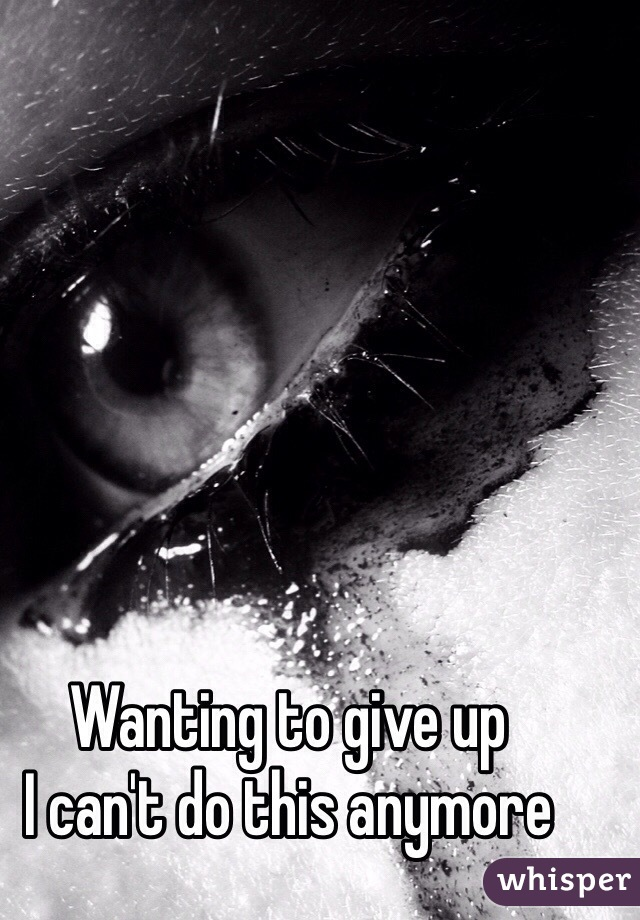 Wanting to give up I can't do this anymore