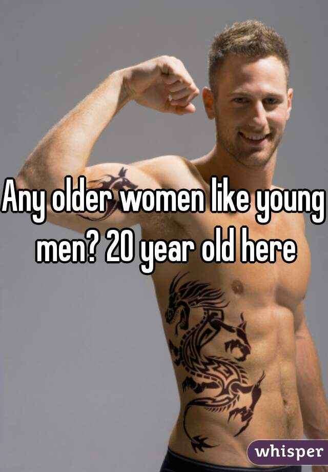Any older women like young men? 20 year old here