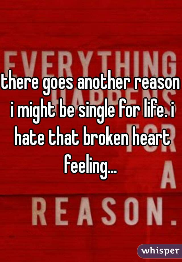 there goes another reason i might be single for life. i hate that broken heart feeling...