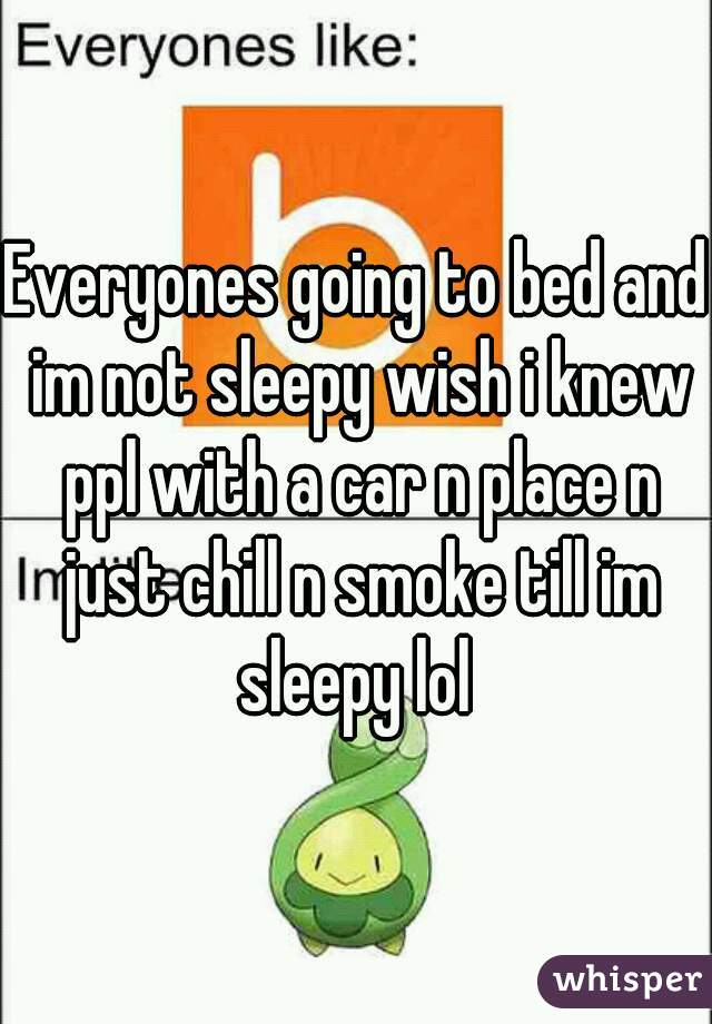 Everyones going to bed and im not sleepy wish i knew ppl with a car n place n just chill n smoke till im sleepy lol
