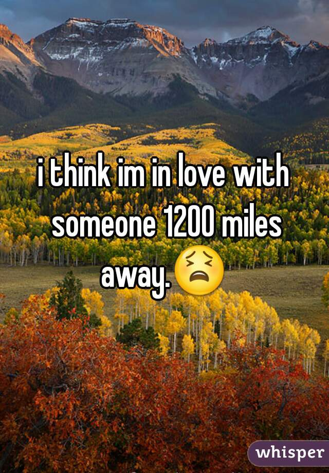 i think im in love with someone 1200 miles away.😫