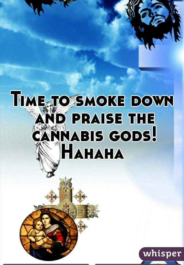Time to smoke down and praise the cannabis gods! Hahaha