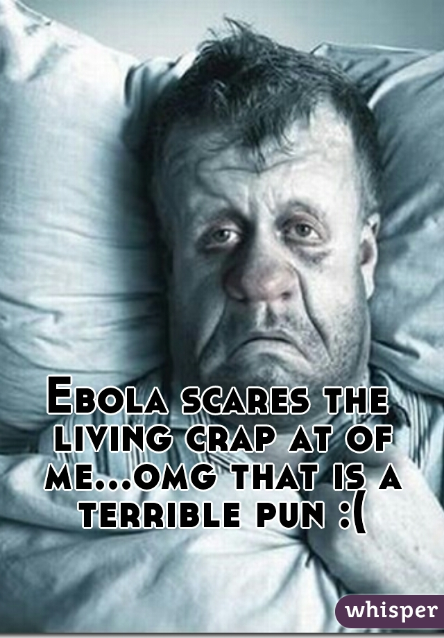 Ebola scares the living crap at of me...omg that is a terrible pun :(