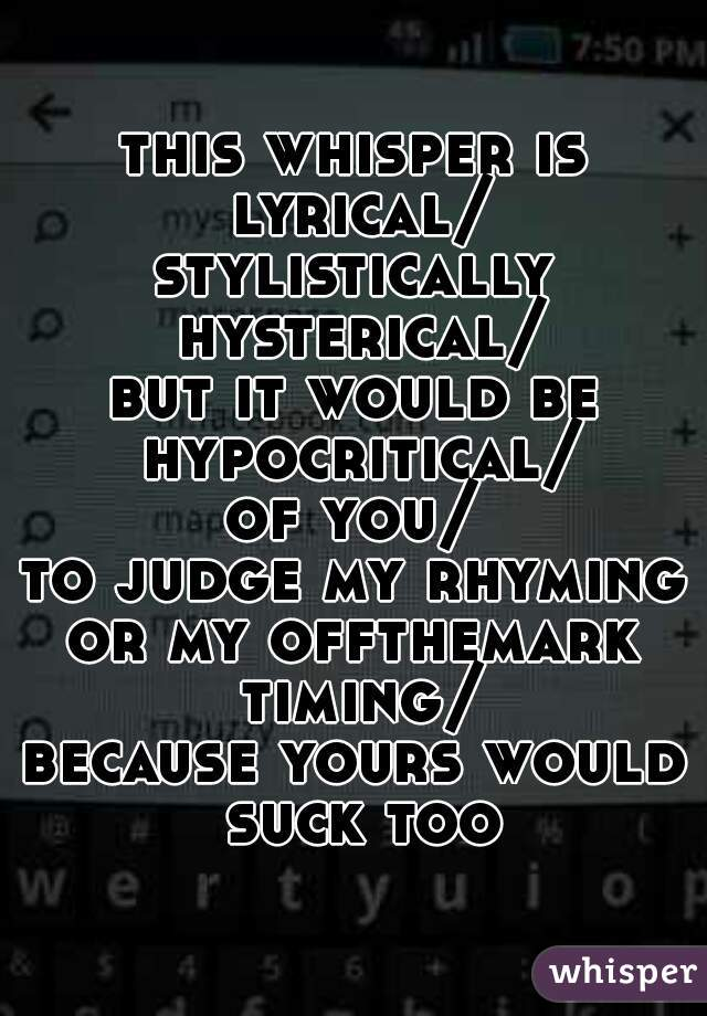 this whisper is lyrical/ stylistically hysterical/ but it would be hypocritical/ of you/ to judge my rhyming/ or my offthemark timing/ because yours would suck too