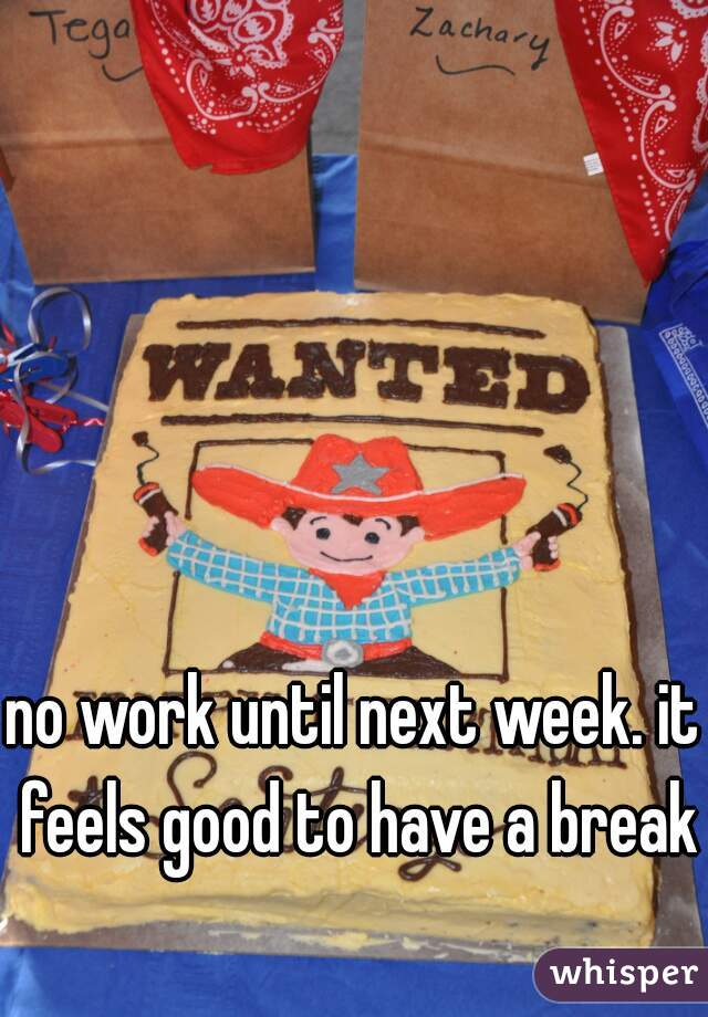no work until next week. it feels good to have a break