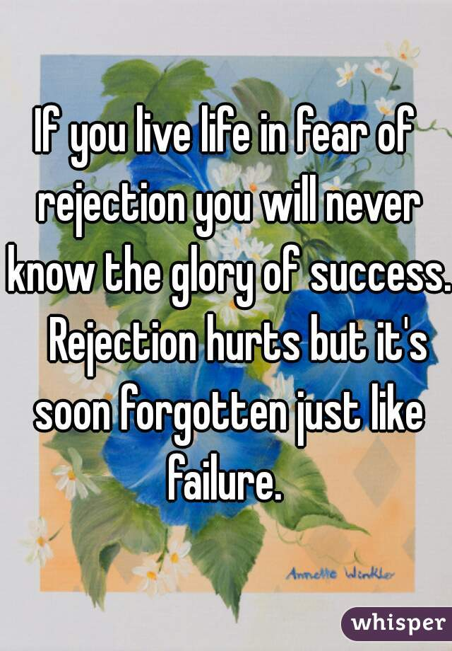 If you live life in fear of rejection you will never know the glory of success.   Rejection hurts but it's soon forgotten just like failure.