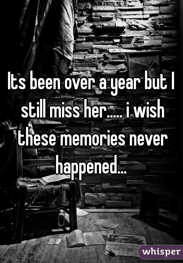 Its been over a year but I still miss her..... i wish these memories never happened...
