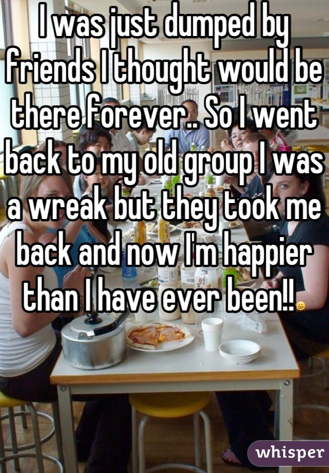 I was just dumped by friends I thought would be there forever.. So I went back to my old group I was a wreak but they took me back and now I'm happier than I have ever been!!😀