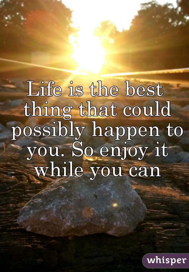 Life is the best thing that could possibly happen to you. So enjoy it while you can