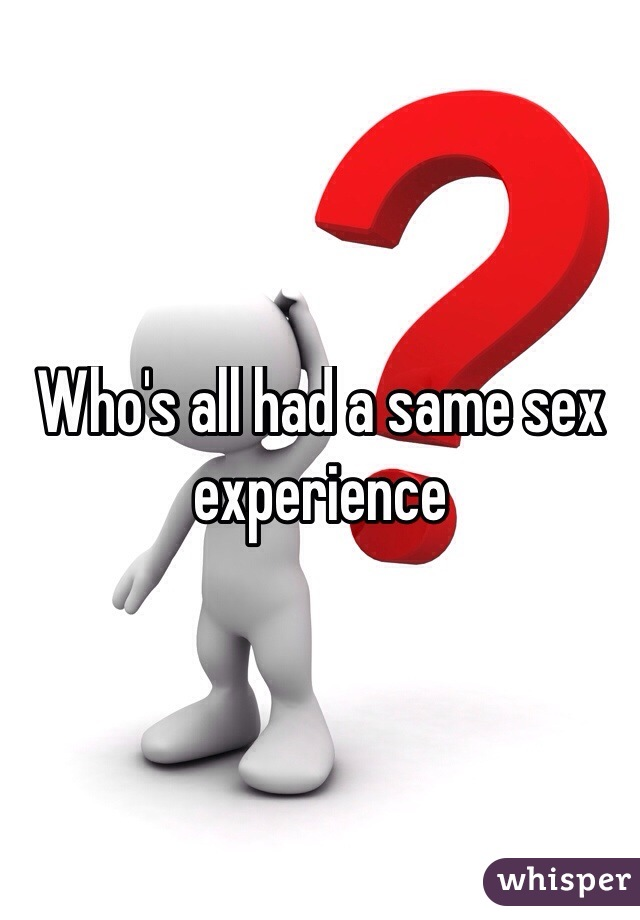 Who's all had a same sex experience