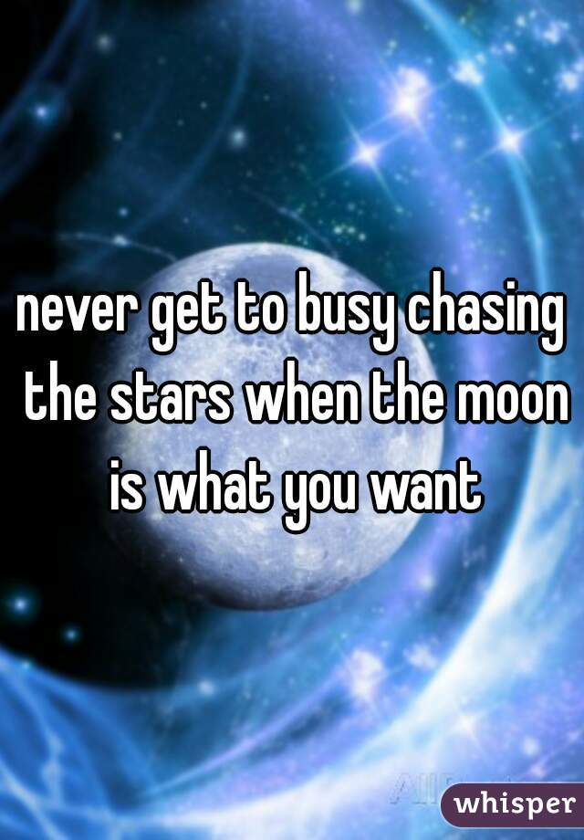 never get to busy chasing the stars when the moon is what you want