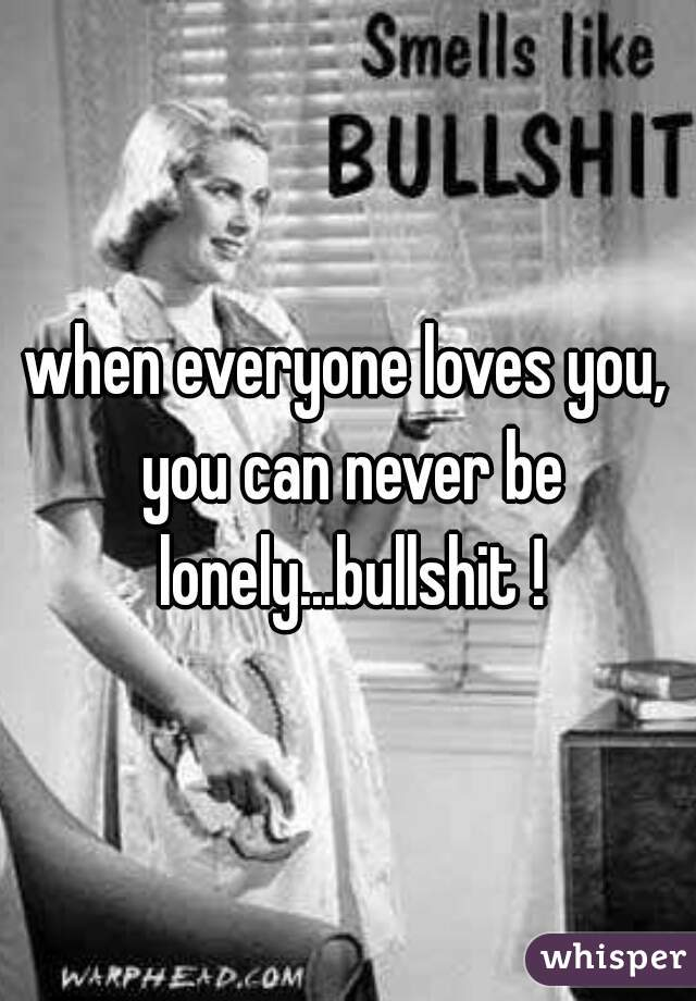 when everyone loves you, you can never be lonely...bullshit !