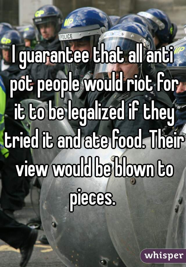 I guarantee that all anti pot people would riot for it to be legalized if they tried it and ate food. Their view would be blown to pieces.