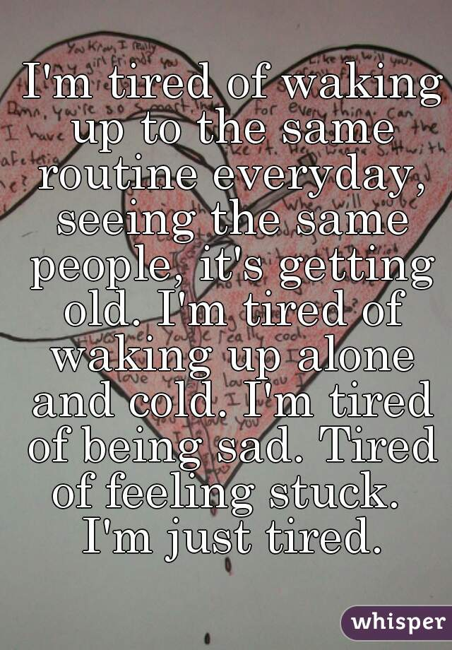 I'm tired of waking up to the same routine everyday, seeing the same people, it's getting old. I'm tired of waking up alone and cold. I'm tired of being sad. Tired of feeling stuck.  I'm just tired.